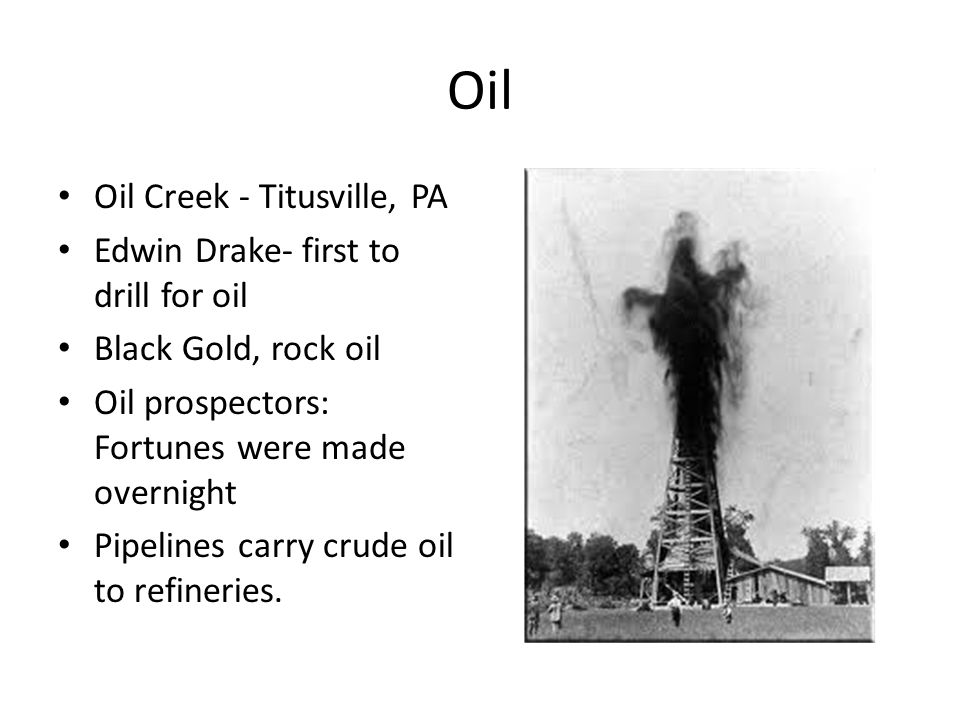 Oil Oil Creek - Titusville, PA Edwin Drake- first to drill for oil Black Gold, rock oil Oil prospectors: Fortunes were made overnight Pipelines carry crude oil to refineries.