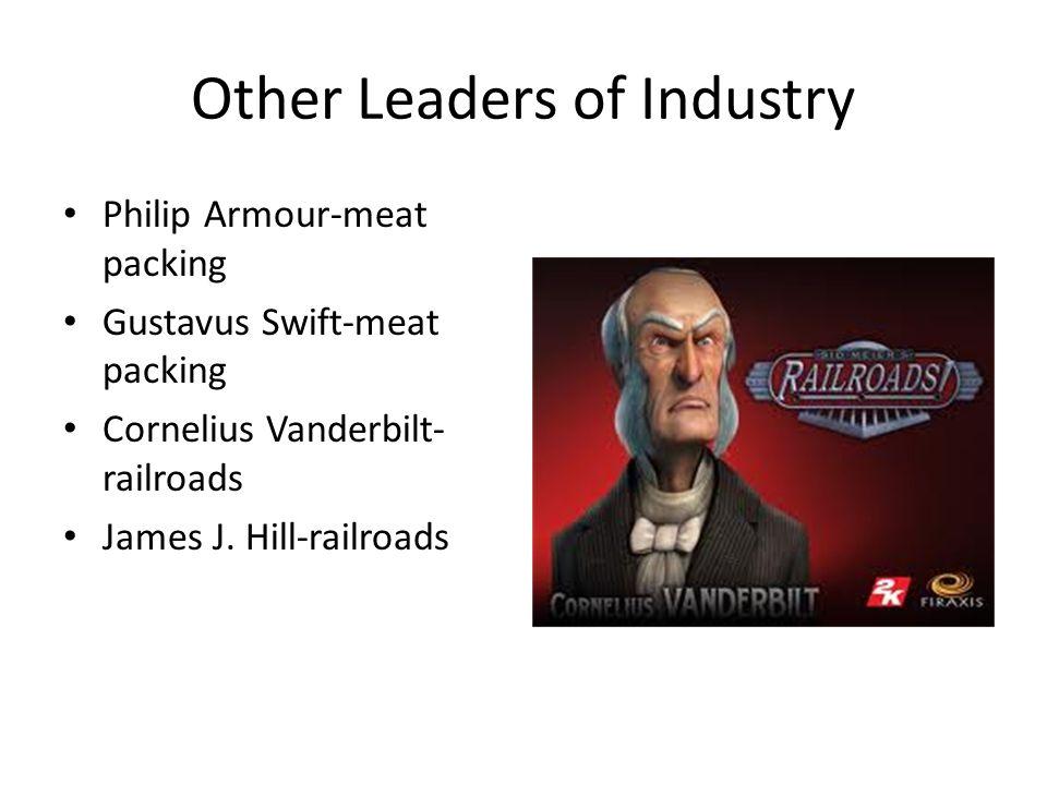 Other Leaders of Industry Philip Armour-meat packing Gustavus Swift-meat packing Cornelius Vanderbilt- railroads James J.