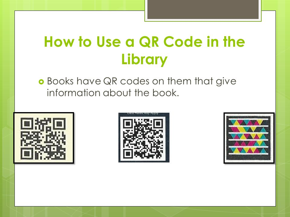 How to Use a QR Code in the Library  Books have QR codes on them that give information about the book.