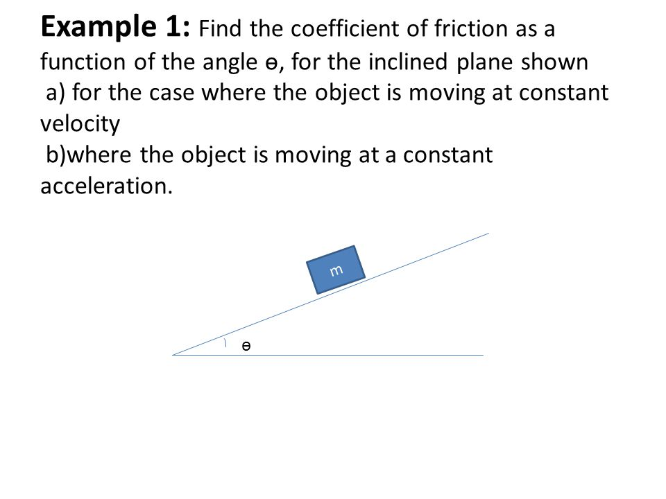 Example 1: Find the coefficient of friction as a function of the angle ɵ, for the inclined plane shown a) for the case where the object is moving at constant velocity b)where the object is moving at a constant acceleration.