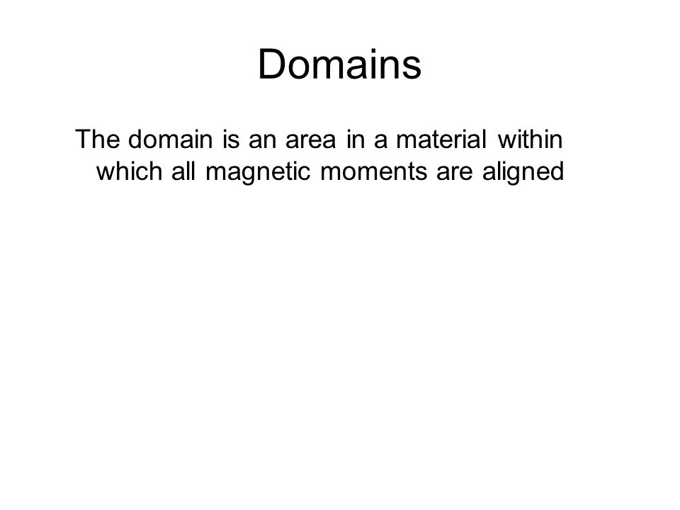 Domains, Unmagnetized Material The magnetic moments in the domains are randomly aligned The net magnetic moment is zero