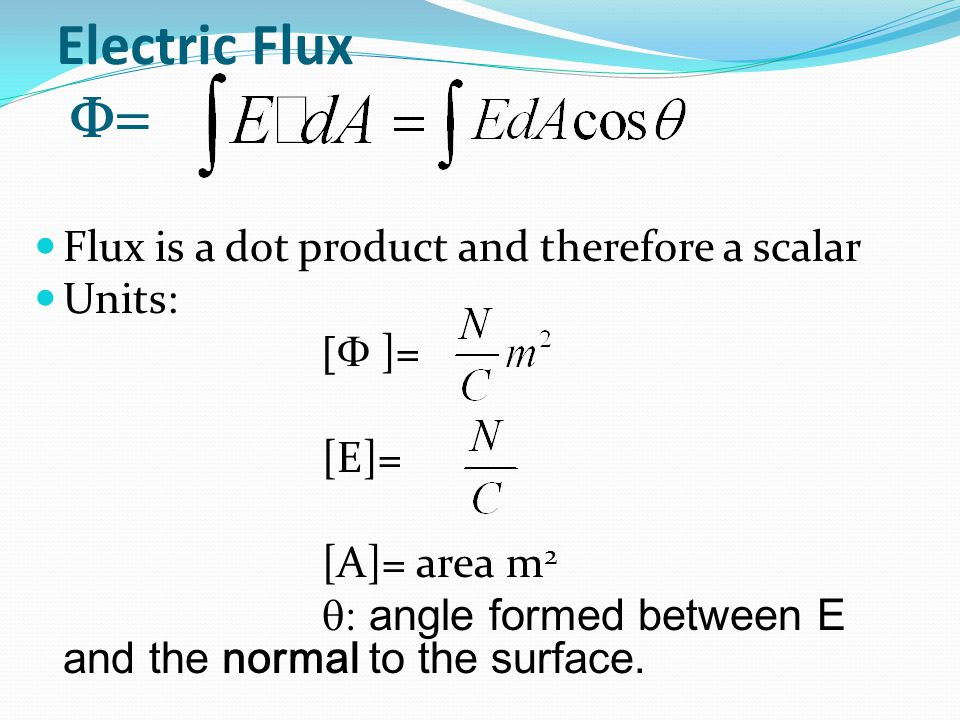 Electric Flux  Flux is a dot product and therefore a scalar Units:  ]= [E]= [A]= area m 2  angle formed between E and the normal to the surface.
