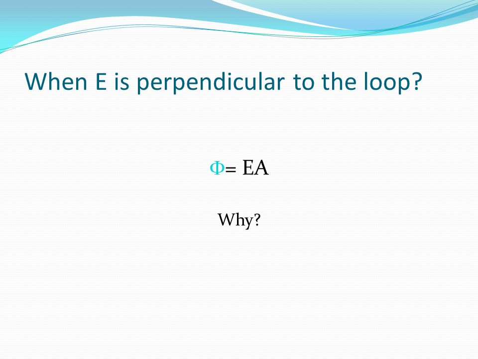 When E is perpendicular to the loop?  = EA Why?