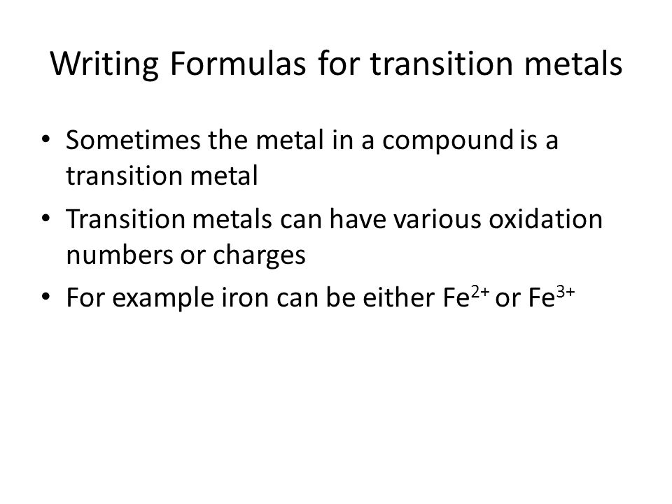 Writing Formulas for transition metals Sometimes the metal in a compound is a transition metal Transition metals can have various oxidation numbers or