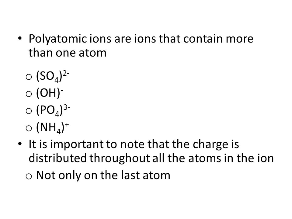 Polyatomic ions are ions that contain more than one atom o (SO 4 ) 2- o (OH) - o (PO 4 ) 3- o (NH 4 ) + It is important to note that the charge is dis