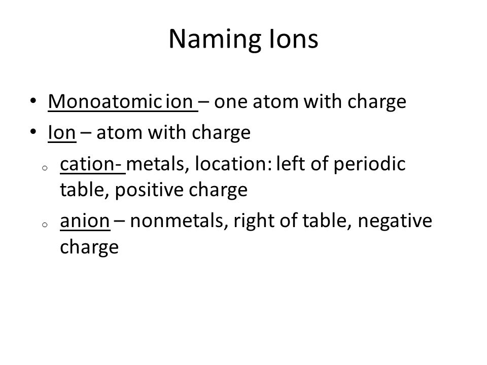Naming Ions Monoatomic ion – one atom with charge Ion – atom with charge o cation- metals, location: left of periodic table, positive charge o anion –