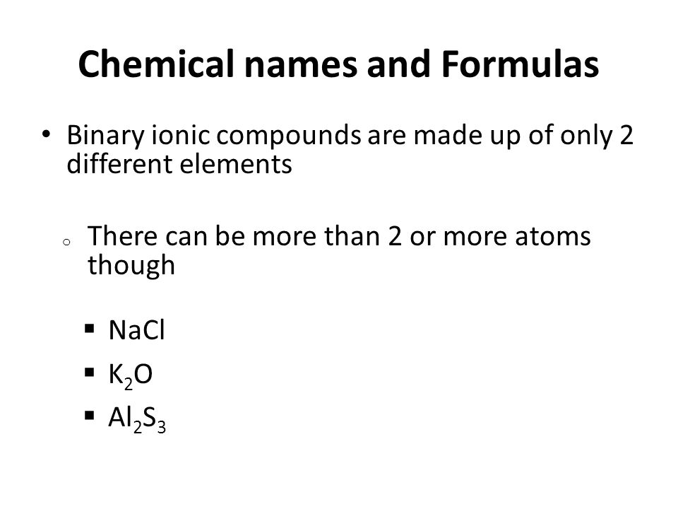 Chemical names and Formulas Binary ionic compounds are made up of only 2 different elements o There can be more than 2 or more atoms though  NaCl  K