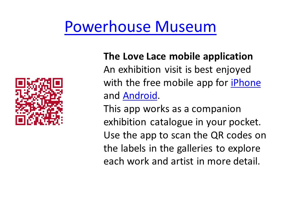 Powerhouse Museum The Love Lace mobile application An exhibition visit is best enjoyed with the free mobile app for iPhone and Android.iPhoneAndroid This app works as a companion exhibition catalogue in your pocket.