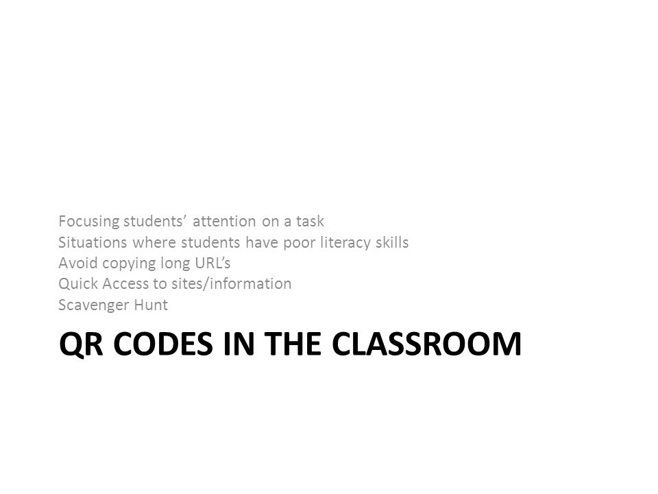 QR CODES IN THE CLASSROOM Focusing students' attention on a task Situations where students have poor literacy skills Avoid copying long URL's Quick Access to sites/information Scavenger Hunt
