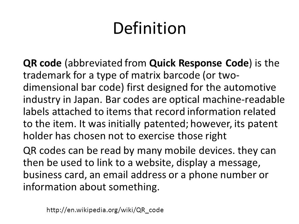 Definition QR code (abbreviated from Quick Response Code) is the trademark for a type of matrix barcode (or two- dimensional bar code) first designed for the automotive industry in Japan.