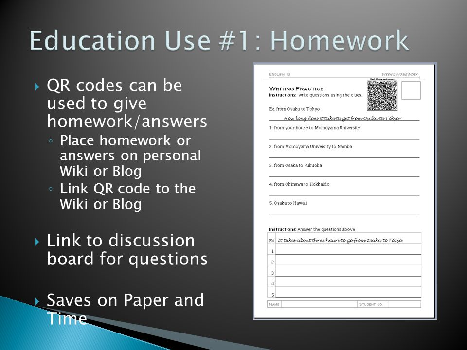  QR codes can be used to give homework/answers ◦ Place homework or answers on personal Wiki or Blog ◦ Link QR code to the Wiki or Blog  Link to discussion board for questions  Saves on Paper and Time