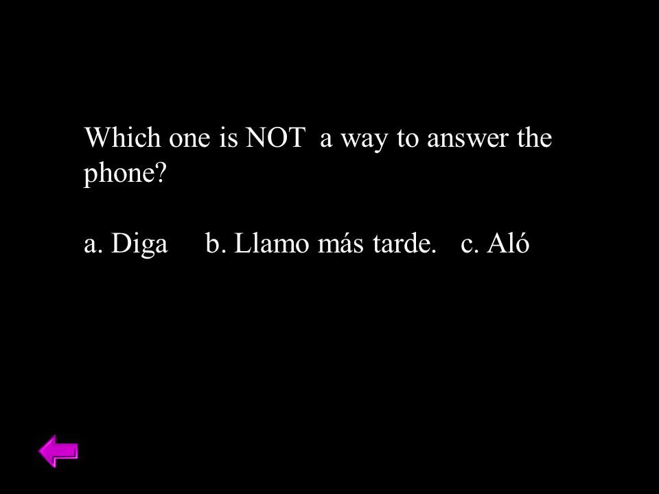 Which one is NOT a way to answer the phone? a. Diga b. Llamo más tarde. c. Aló
