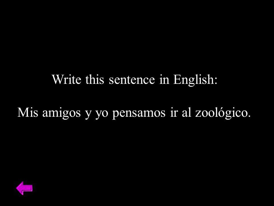 Write this sentence in English: Mis amigos y yo pensamos ir al zoológico.