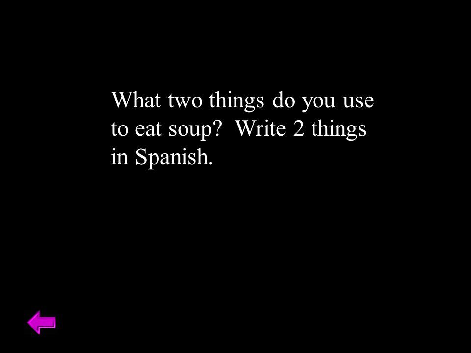 What two things do you use to eat soup? Write 2 things in Spanish.