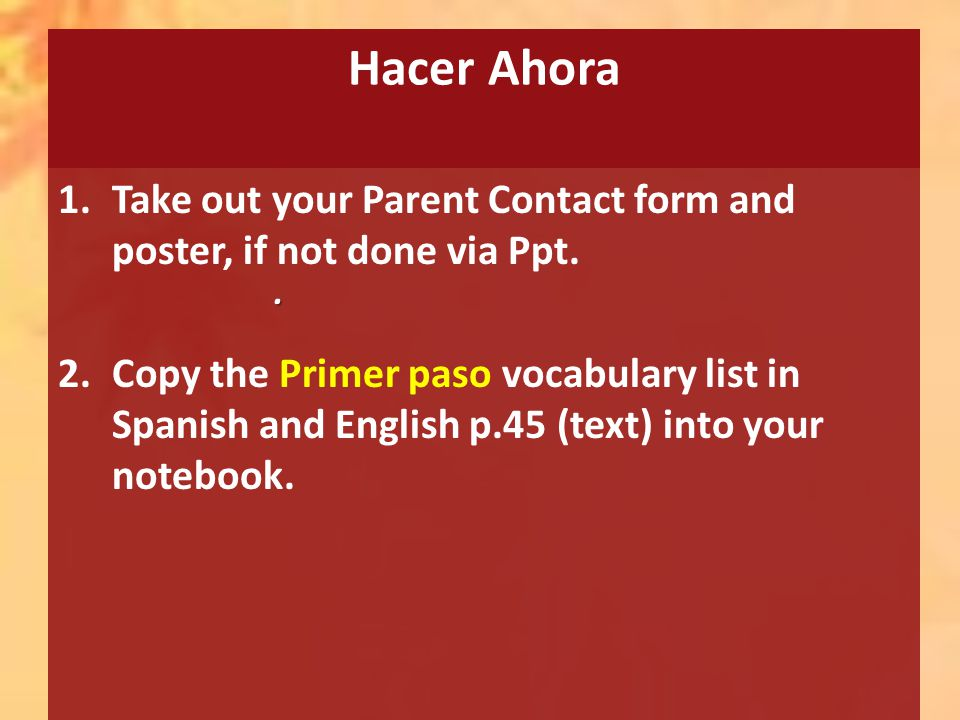 Hacer Ahora 1.Take out your Parent Contact form and poster, if not done via Ppt. 2.Copy the Primer paso vocabulary list in Spanish and English p.45 (t