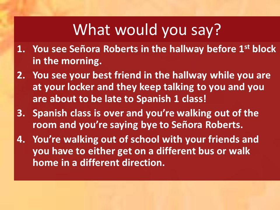 What would you say? 1.You see Señora Roberts in the hallway before 1 st block in the morning. 2.You see your best friend in the hallway while you are