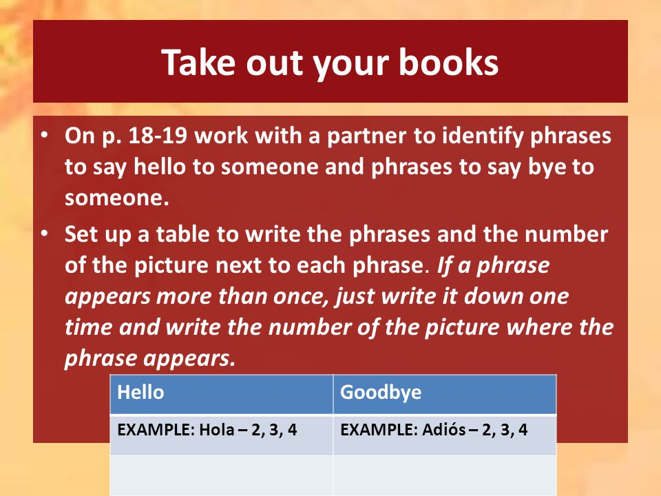 Take out your books On p. 18-19 work with a partner to identify phrases to say hello to someone and phrases to say bye to someone. Set up a table to w
