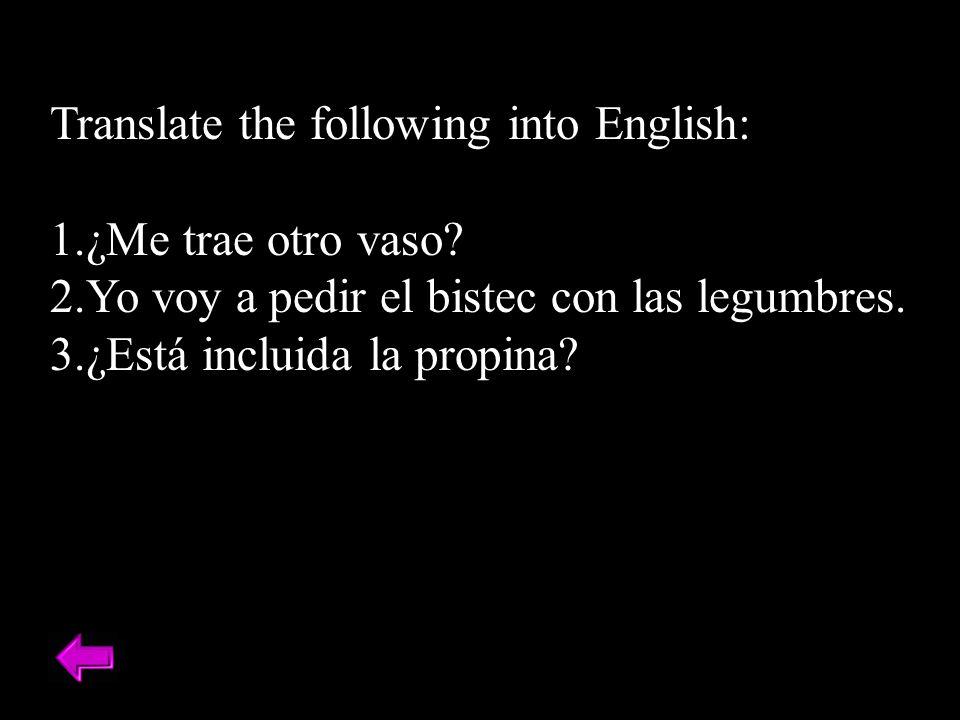 Translate the following into English: 1.¿Me trae otro vaso? 2.Yo voy a pedir el bistec con las legumbres. 3.¿Está incluida la propina?