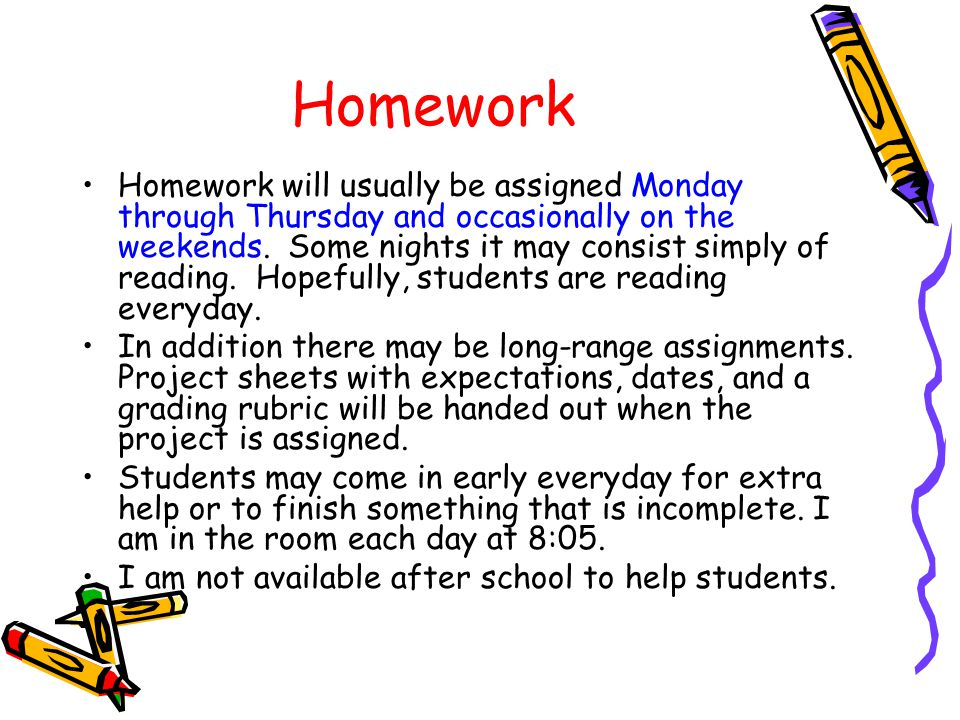 Homework Homework will usually be assigned Monday through Thursday and occasionally on the weekends.