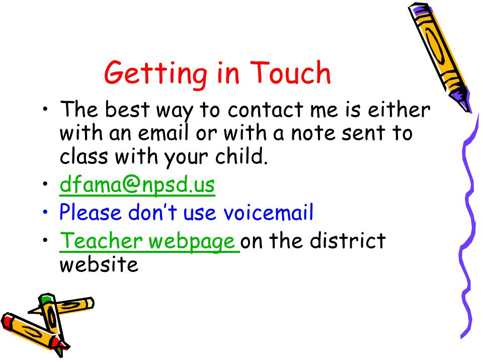 Getting in Touch The best way to contact me is either with an email or with a note sent to class with your child.