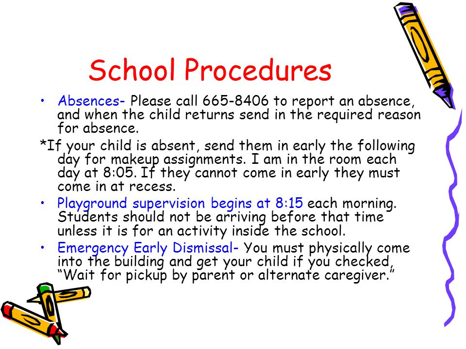 School Procedures Absences- Please call 665-8406 to report an absence, and when the child returns send in the required reason for absence.
