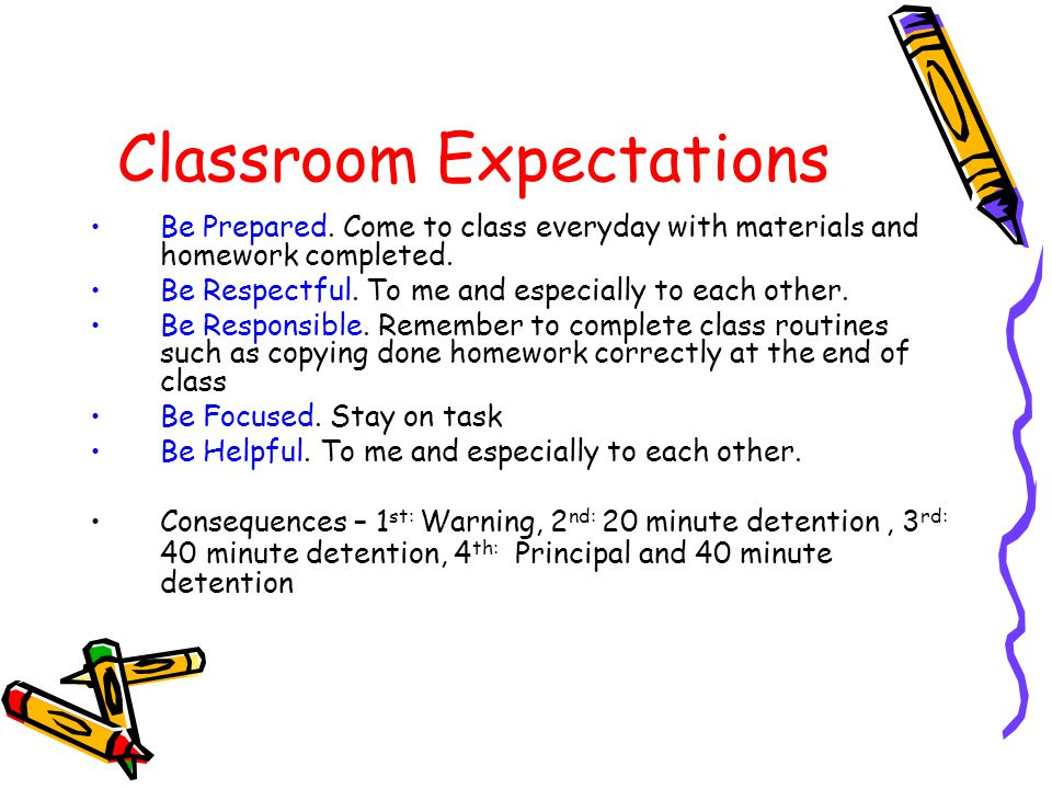 Classroom Expectations Be Prepared. Come to class everyday with materials and homework completed.
