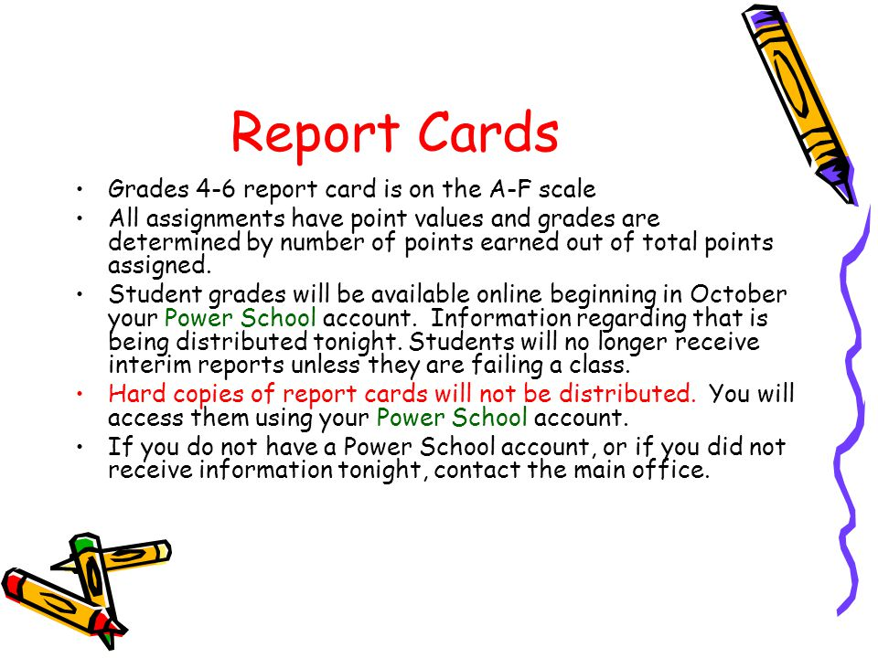 Report Cards Grades 4-6 report card is on the A-F scale All assignments have point values and grades are determined by number of points earned out of total points assigned.