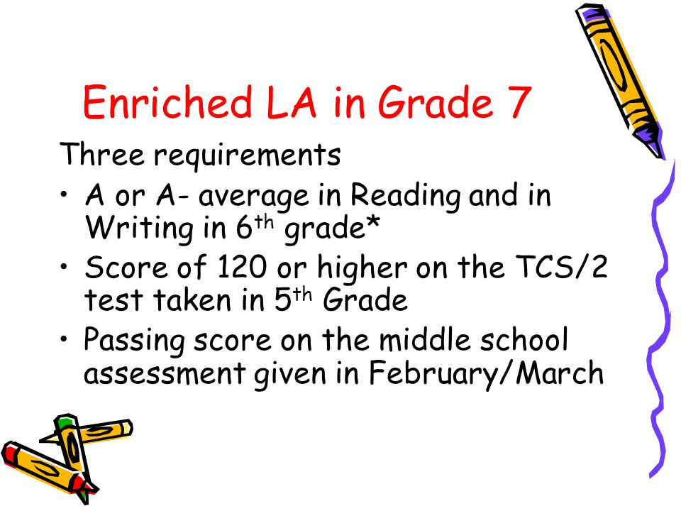 Enriched LA in Grade 7 Three requirements A or A- average in Reading and in Writing in 6 th grade* Score of 120 or higher on the TCS/2 test taken in 5 th Grade Passing score on the middle school assessment given in February/March