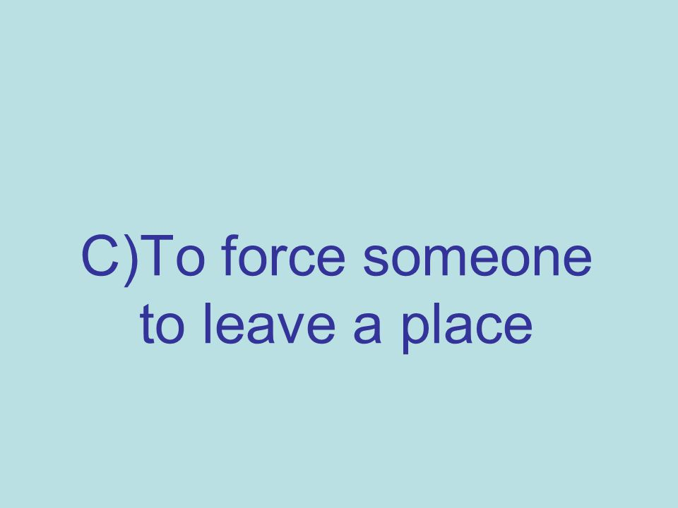 C)To force someone to leave a place