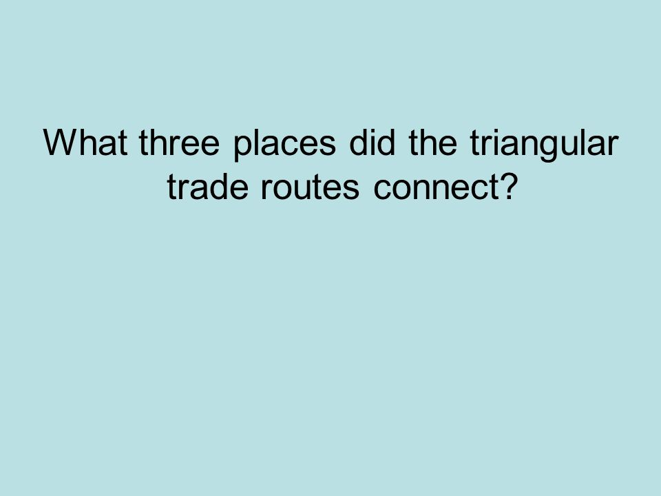 What three places did the triangular trade routes connect?