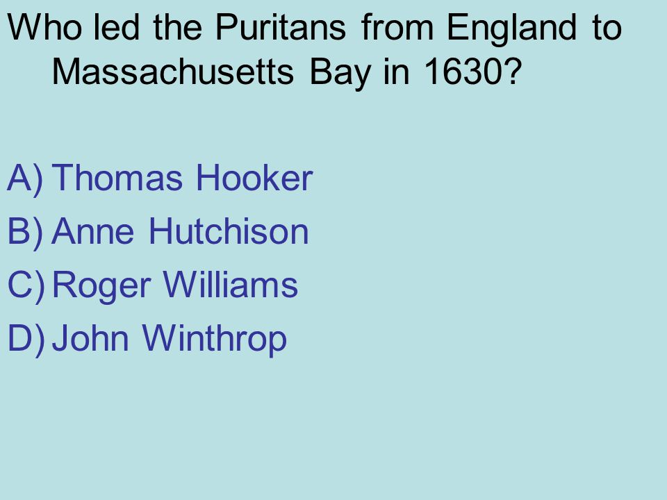 Who led the Puritans from England to Massachusetts Bay in 1630? A)Thomas Hooker B)Anne Hutchison C)Roger Williams D)John Winthrop