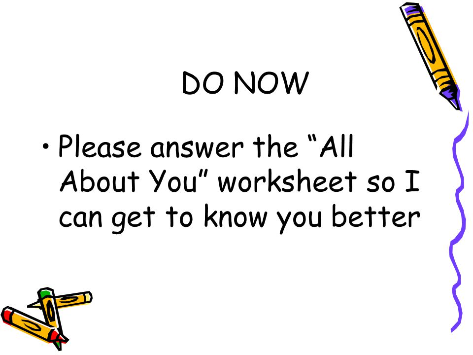 "DO NOW Please answer the ""All About You"" worksheet so I can get to know you better"
