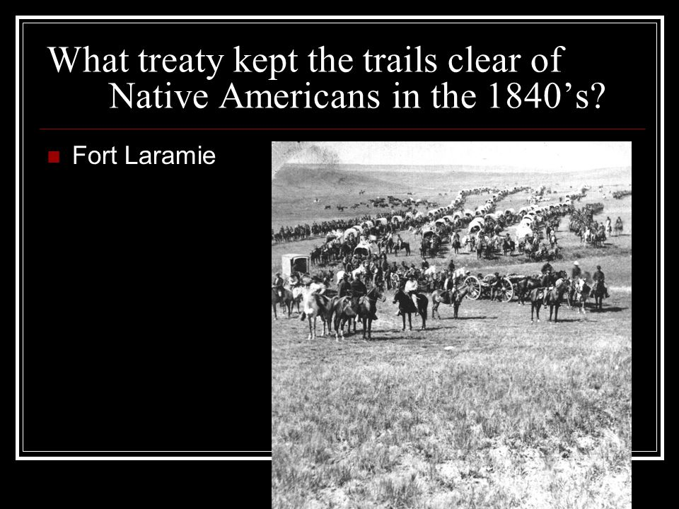 What treaty kept the trails clear of Native Americans in the 1840's Fort Laramie