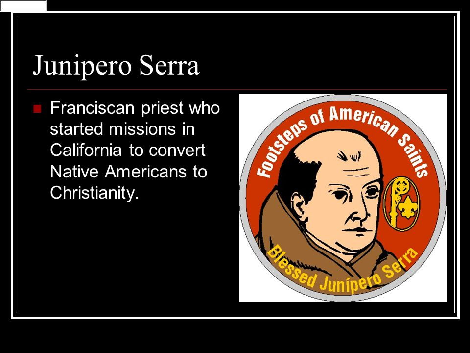 Junipero Serra Franciscan priest who started missions in California to convert Native Americans to Christianity.