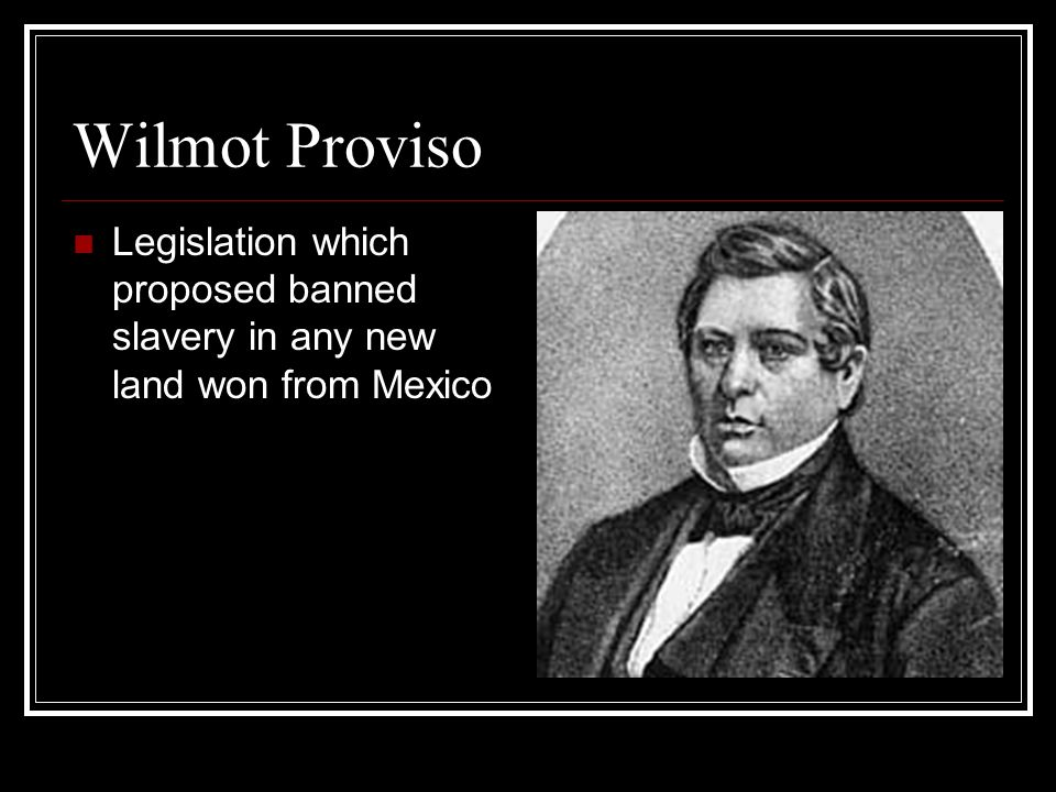 Wilmot Proviso Legislation which proposed banned slavery in any new land won from Mexico