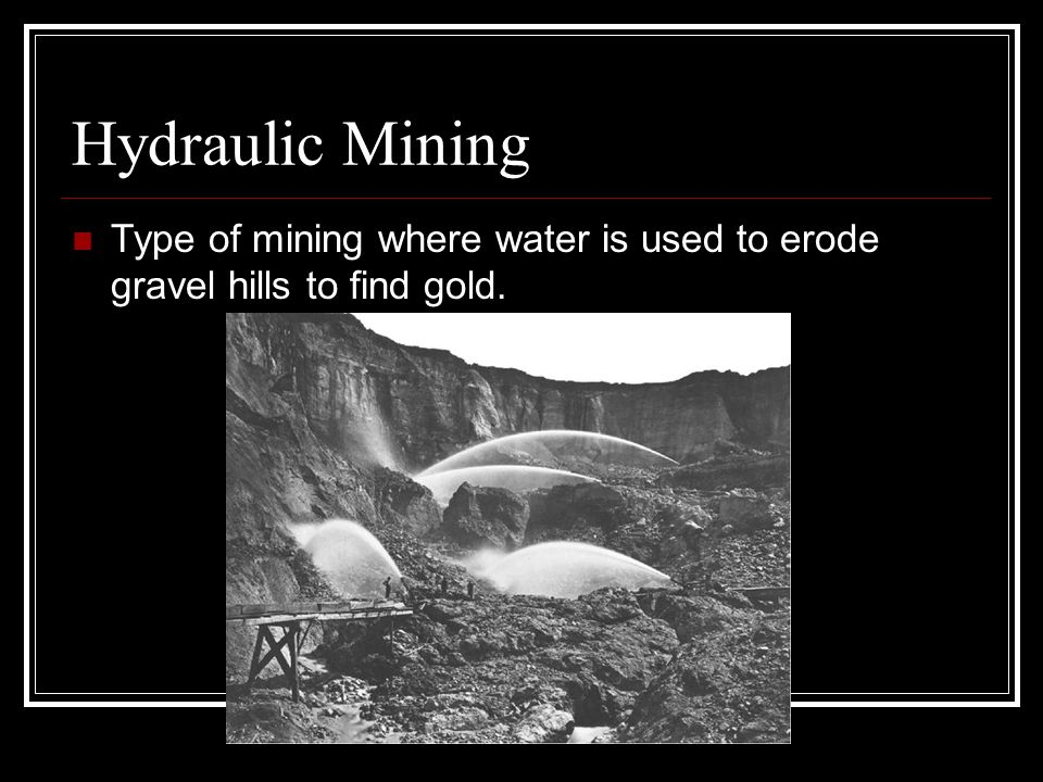 Hydraulic Mining Type of mining where water is used to erode gravel hills to find gold.