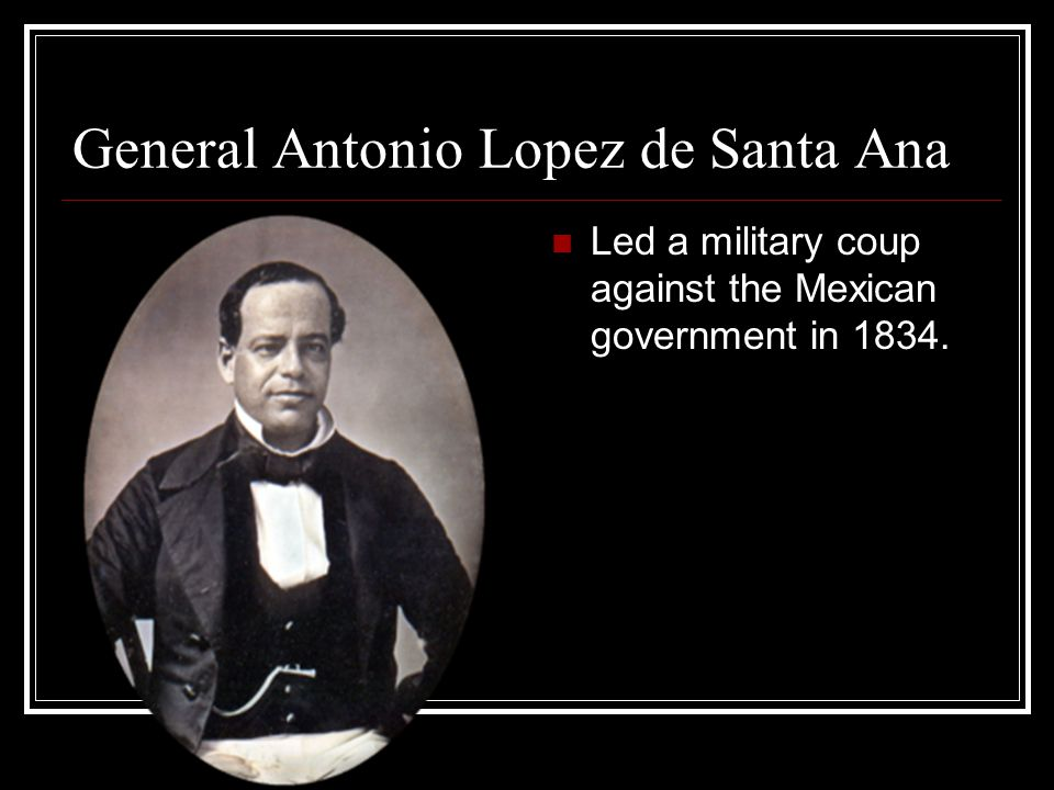 General Antonio Lopez de Santa Ana Led a military coup against the Mexican government in 1834.