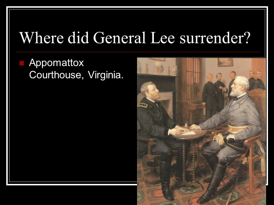 Where did General Lee surrender Appomattox Courthouse, Virginia.