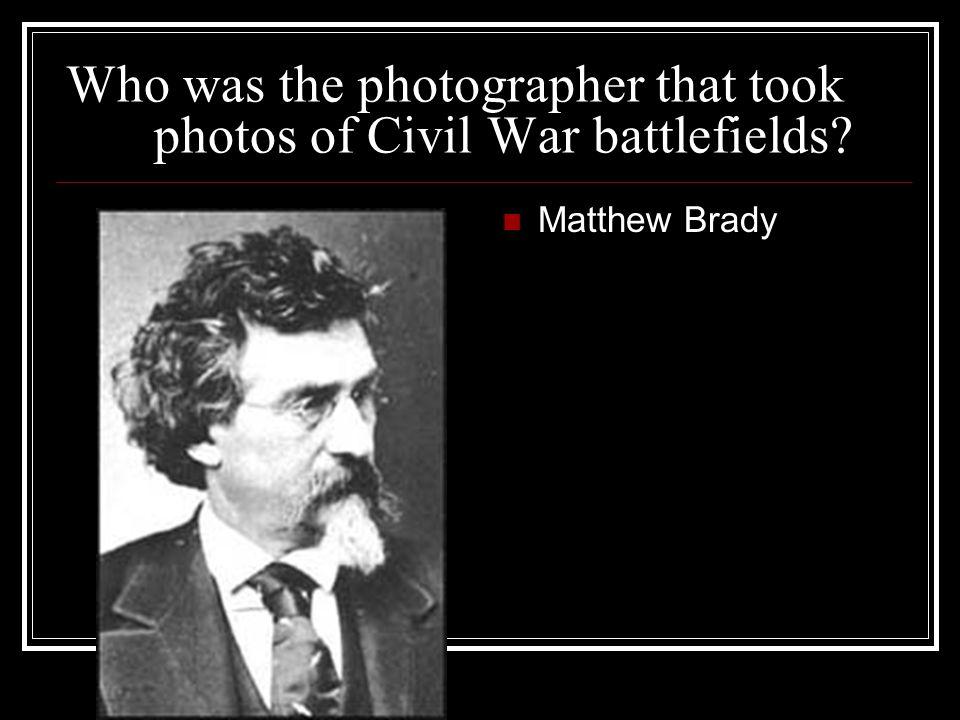 Who was the photographer that took photos of Civil War battlefields? Matthew Brady