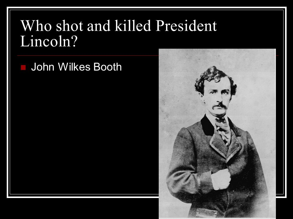 Who shot and killed President Lincoln John Wilkes Booth