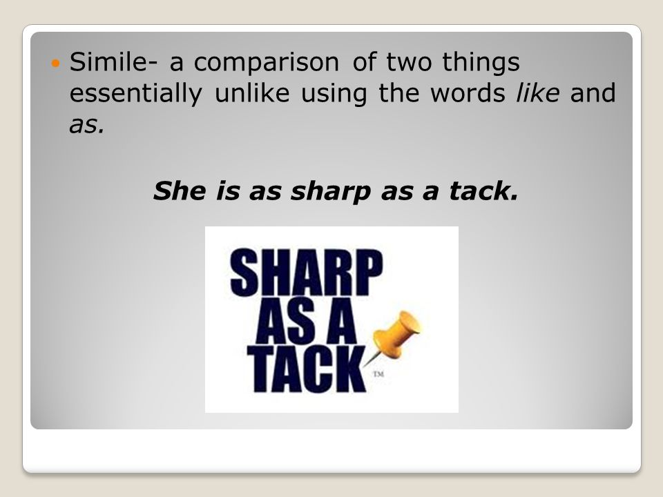 Simile- a comparison of two things essentially unlike using the words like and as.