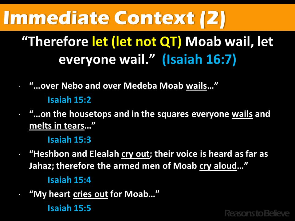 Therefore let (let not QT) Moab wail, let everyone wail. (Isaiah 16:7)  …over Nebo and over Medeba Moab wails… Isaiah 15:2  …on the housetops and in the squares everyone wails and melts in tears… Isaiah 15:3  Heshbon and Elealah cry out; their voice is heard as far as Jahaz; therefore the armed men of Moab cry aloud… Isaiah 15:4  My heart cries out for Moab… Isaiah 15:5 Immediate Context (2)Immediate Context (2) Reasons to Believe