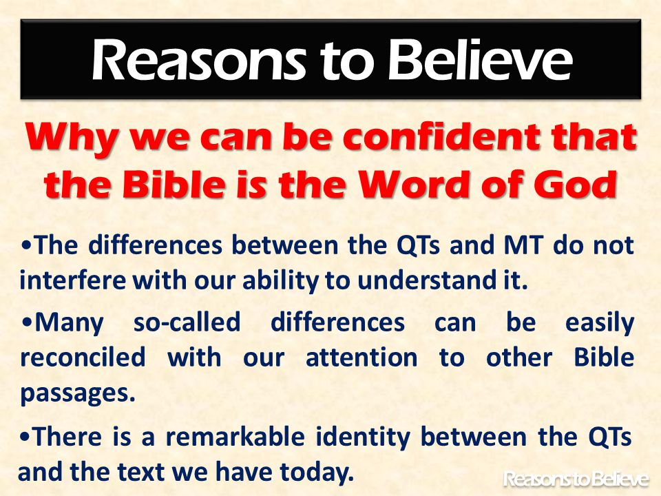 Why we can be confident that the Bible is the Word of God Reasons to Believe There is a remarkable identity between the QTs and the text we have today.