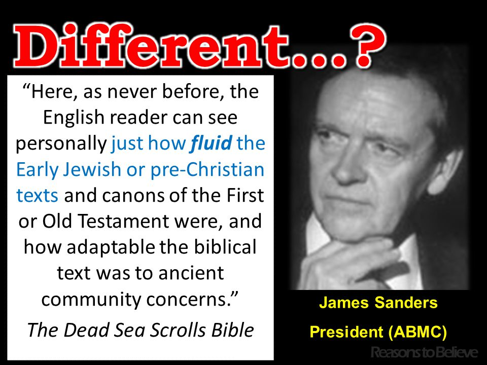 James Sanders President (ABMC) Here, as never before, the English reader can see personally just how fluid the Early Jewish or pre-Christian texts and canons of the First or Old Testament were, and how adaptable the biblical text was to ancient community concerns. The Dead Sea Scrolls Bible Reasons to Believe