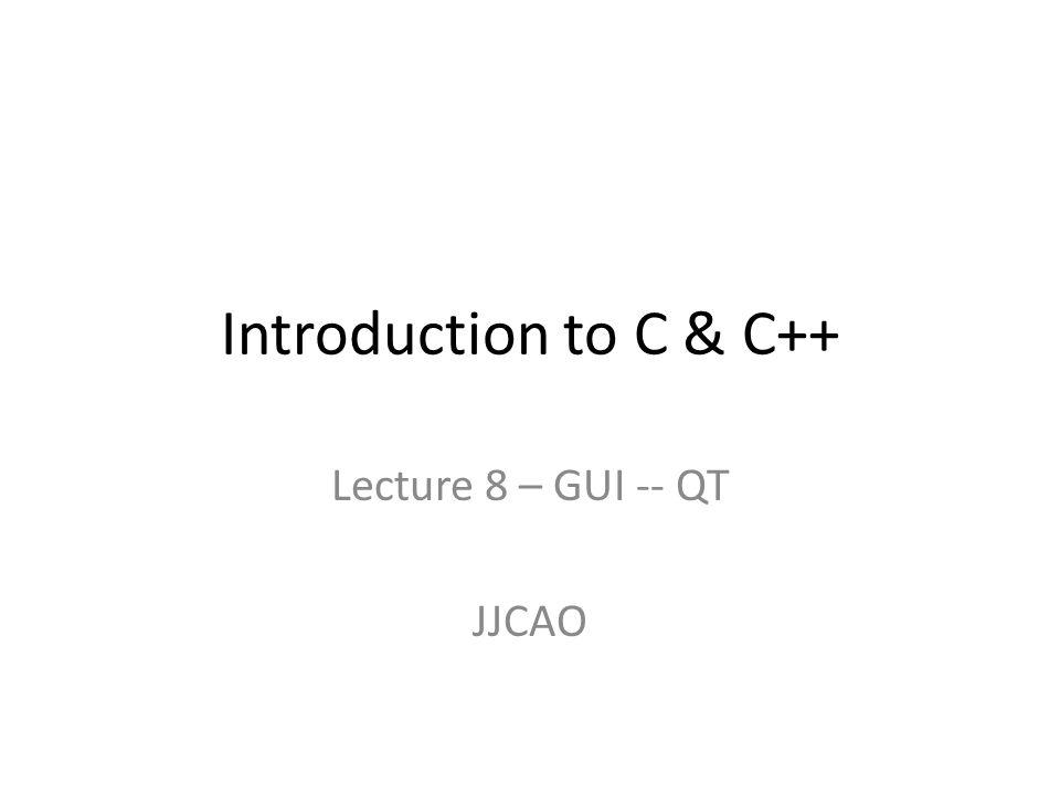 Introduction to C & C++ Lecture 8 – GUI -- QT JJCAO