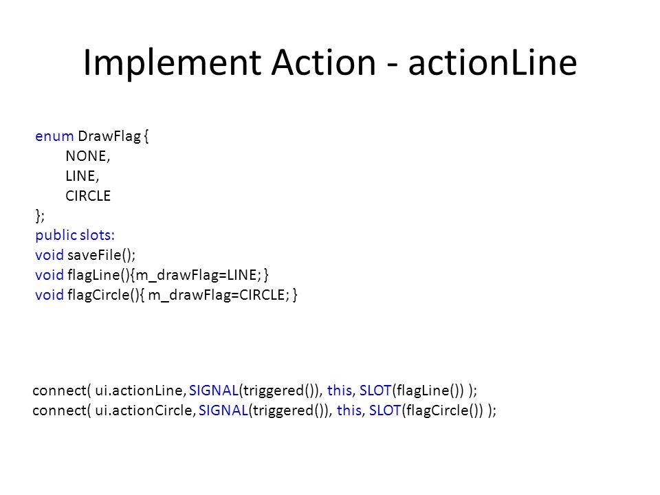Implement Action - actionLine enum DrawFlag { NONE, LINE, CIRCLE }; public slots: void saveFile(); void flagLine(){m_drawFlag=LINE; } void flagCircle(