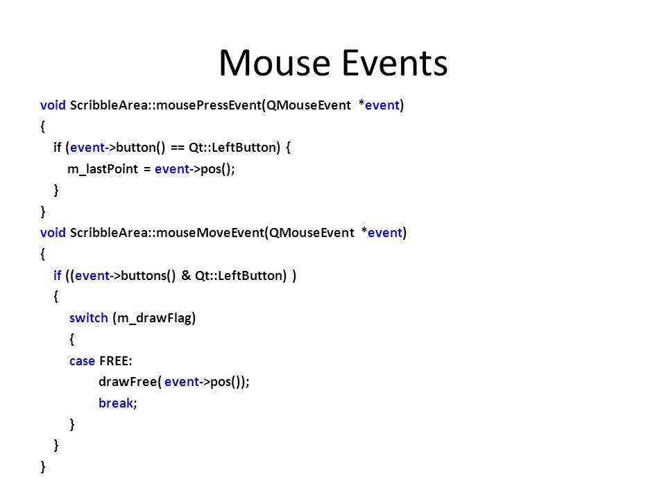 Mouse Events void ScribbleArea::mousePressEvent(QMouseEvent *event) { if (event->button() == Qt::LeftButton) { m_lastPoint = event->pos(); } void Scri