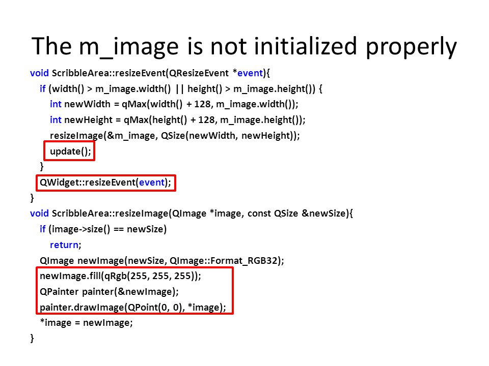 The m_image is not initialized properly void ScribbleArea::resizeEvent(QResizeEvent *event){ if (width() > m_image.width() || height() > m_image.heigh