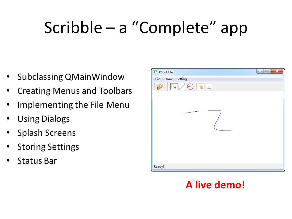 "Scribble – a ""Complete"" app Subclassing QMainWindow Creating Menus and Toolbars Implementing the File Menu Using Dialogs Splash Screens Storing Settin"