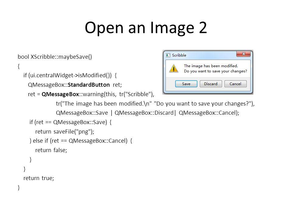 Open an Image 2 bool XScribble::maybeSave() { if (ui.centralWidget->isModified()) { QMessageBox::StandardButton ret; ret = QMessageBox::warning(this,